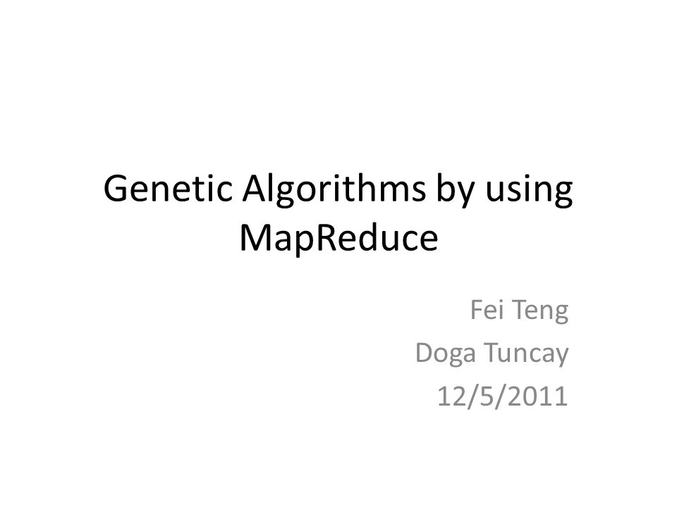 Genetic Algorithms by using MapReduce Fei Teng Doga Tuncay 12/5/2011