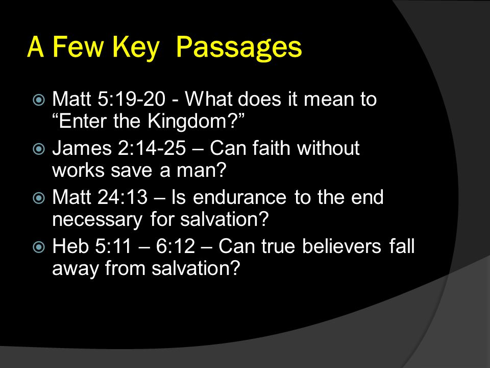 "A Few Key Passages  Matt 5:19-20 - What does it mean to ""Enter the Kingdom?""  James 2:14-25 – Can faith without works save a man?  Matt 24:13 – Is"