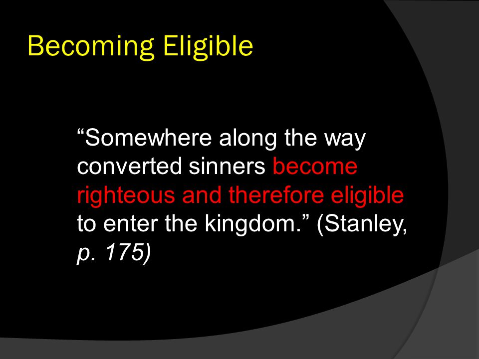 "Becoming Eligible ""Somewhere along the way converted sinners become righteous and therefore eligible to enter the kingdom."" (Stanley, p. 175)"