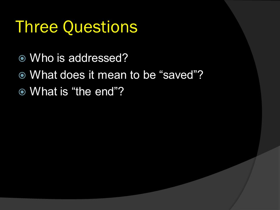 "Three Questions  Who is addressed?  What does it mean to be ""saved""?  What is ""the end""?"