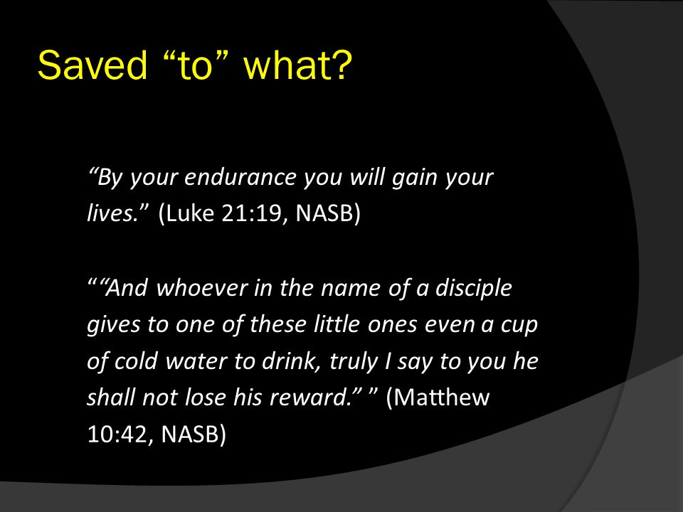 """By your endurance you will gain your lives."" (Luke 21:19, NASB) Saved ""to"" what? """"And whoever in the name of a disciple gives to one of these little"