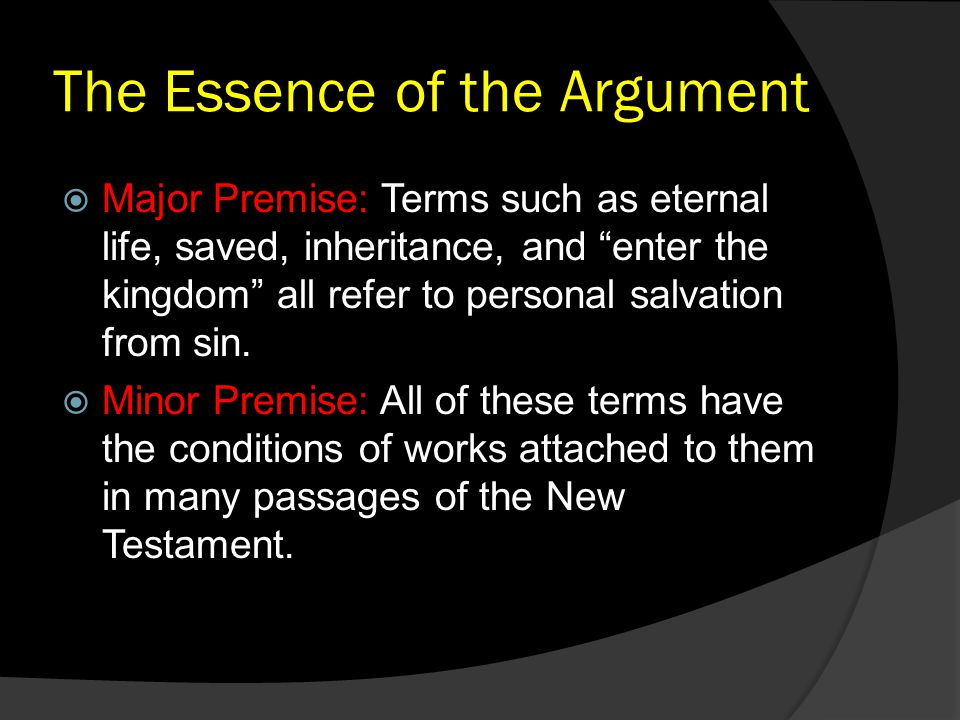"The Essence of the Argument  Major Premise: Terms such as eternal life, saved, inheritance, and ""enter the kingdom"" all refer to personal salvation f"