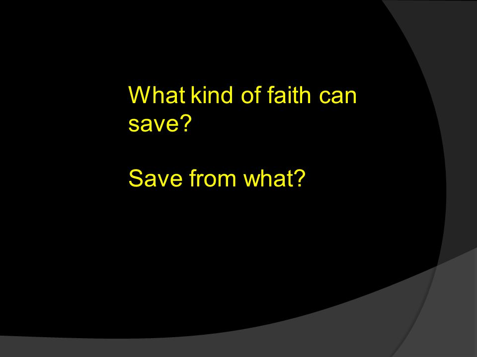 What kind of faith can save? Save from what?