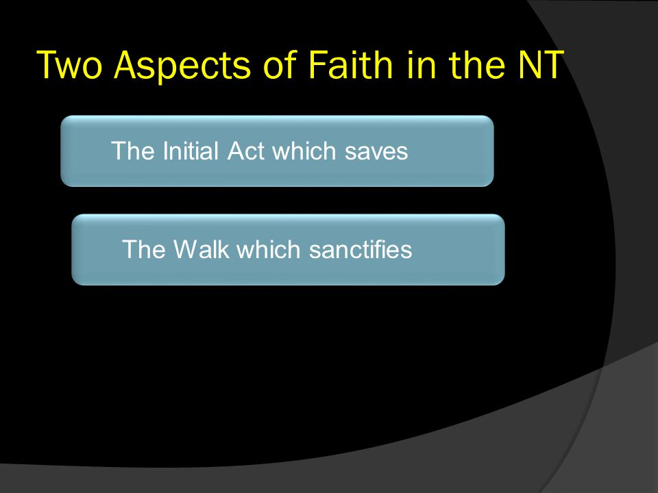 Two Aspects of Faith in the NT The Initial Act which savesThe Walk which sanctifies