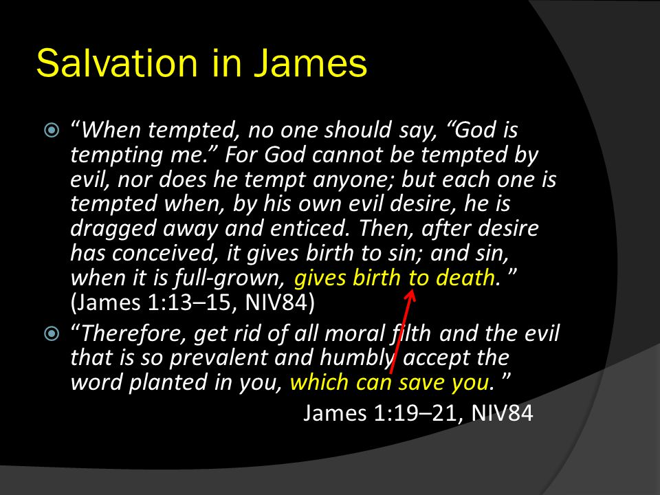 "Salvation in James  ""When tempted, no one should say, ""God is tempting me."" For God cannot be tempted by evil, nor does he tempt anyone; but each one"