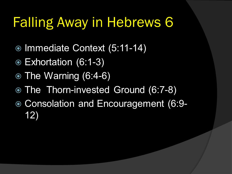 Falling Away in Hebrews 6  Immediate Context (5:11-14)  Exhortation (6:1-3)  The Warning (6:4-6)  The Thorn-invested Ground (6:7-8)  Consolation