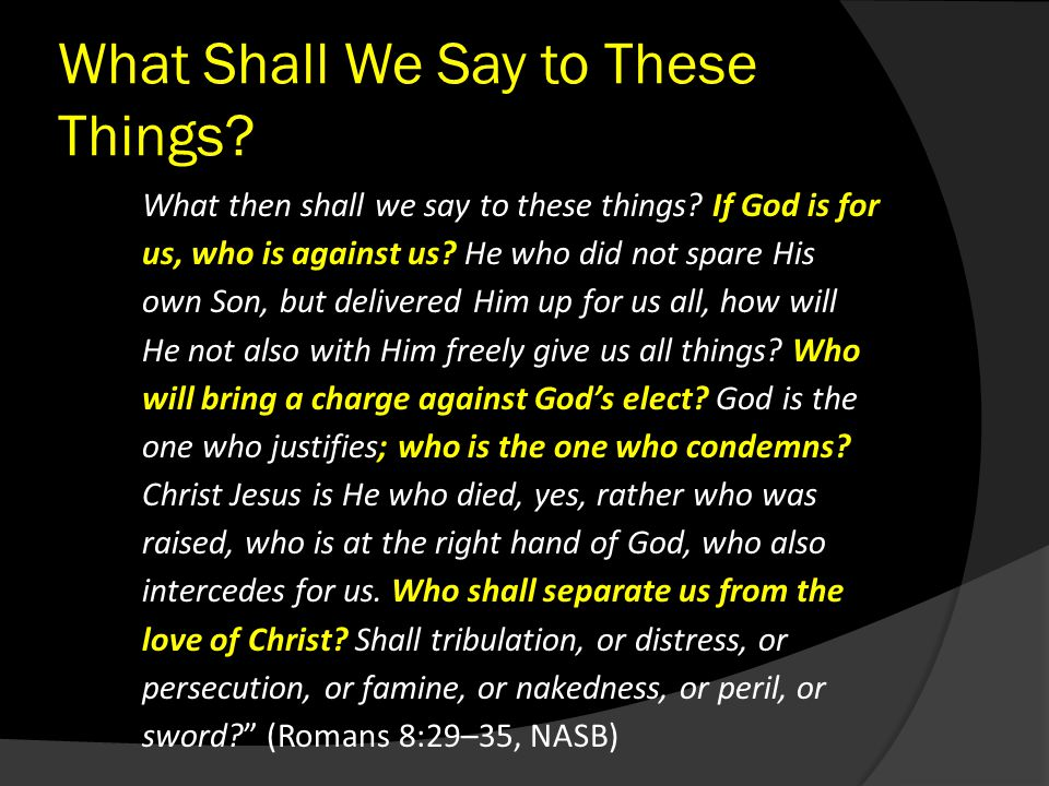 What Shall We Say to These Things? What then shall we say to these things? If God is for us, who is against us? He who did not spare His own Son, but