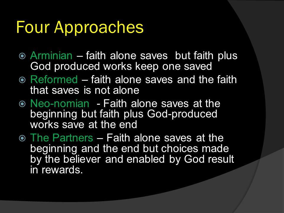 Four Approaches  Arminian – faith alone saves but faith plus God produced works keep one saved  Reformed – faith alone saves and the faith that saves is not alone  Neo-nomian - Faith alone saves at the beginning but faith plus God-produced works save at the end  The Partners – Faith alone saves at the beginning and the end but choices made by the believer and enabled by God result in rewards.