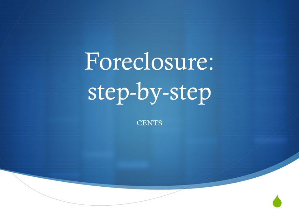  Foreclosure: step-by-step CENTS