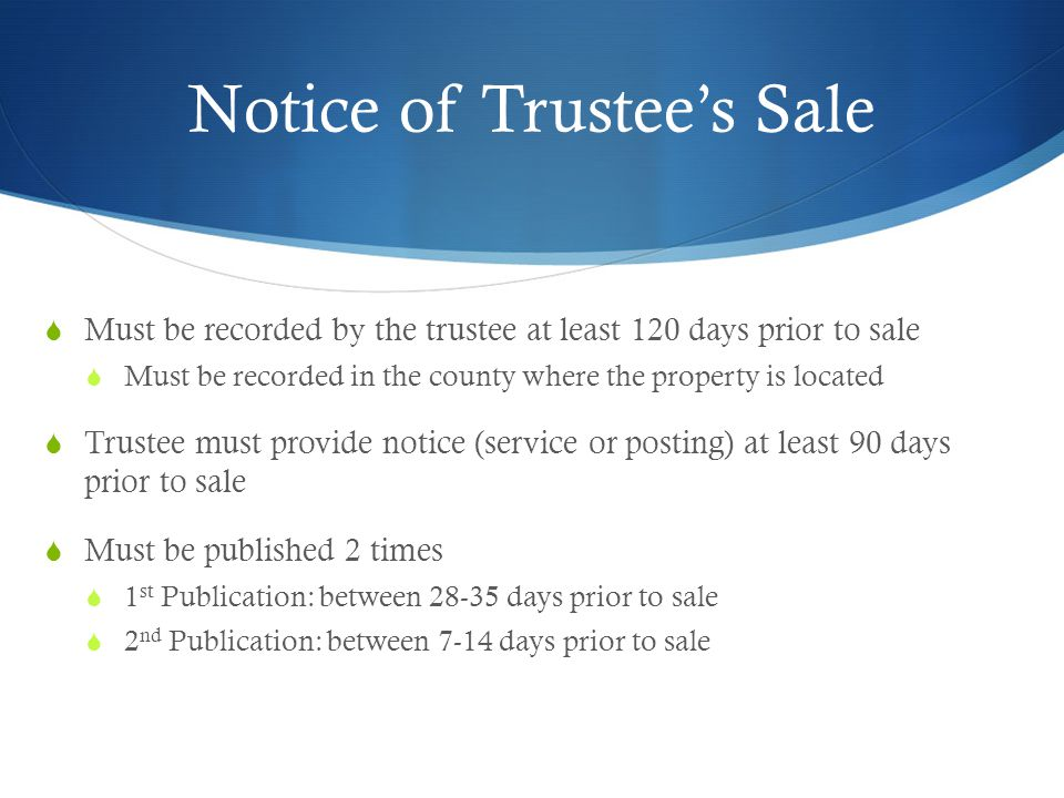 Notice of Trustee's Sale  Must be recorded by the trustee at least 120 days prior to sale  Must be recorded in the county where the property is located  Trustee must provide notice (service or posting) at least 90 days prior to sale  Must be published 2 times  1 st Publication: between 28-35 days prior to sale  2 nd Publication: between 7-14 days prior to sale