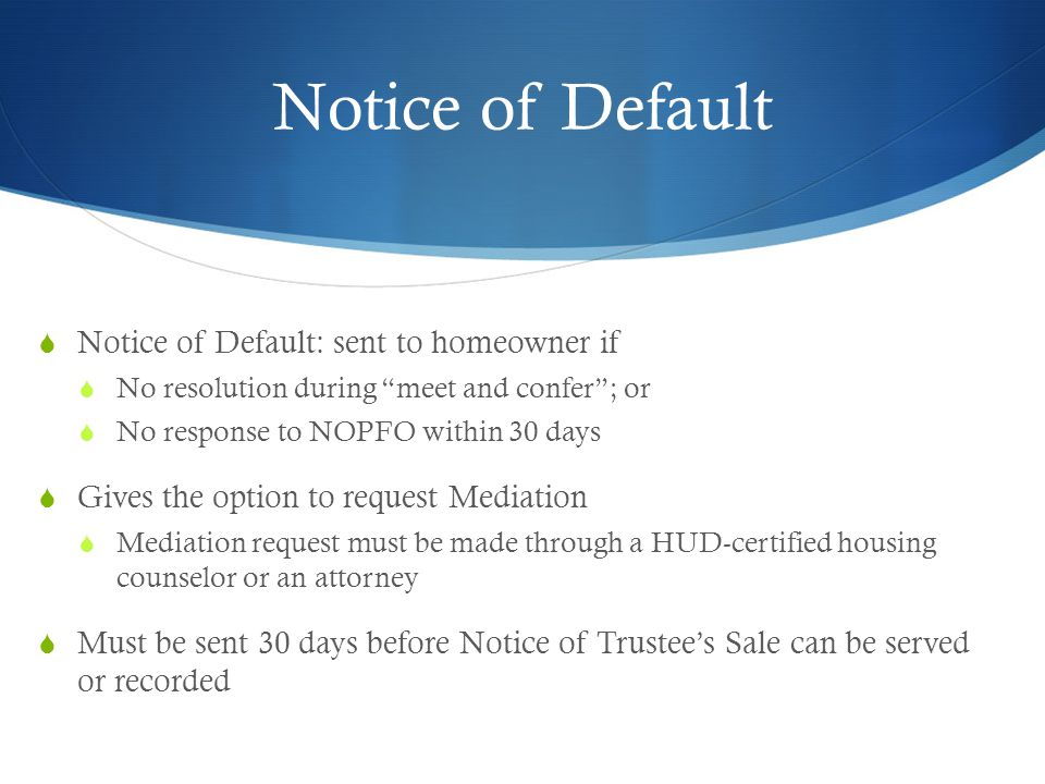 Notice of Default  Notice of Default: sent to homeowner if  No resolution during meet and confer ; or  No response to NOPFO within 30 days  Gives the option to request Mediation  Mediation request must be made through a HUD-certified housing counselor or an attorney  Must be sent 30 days before Notice of Trustee's Sale can be served or recorded