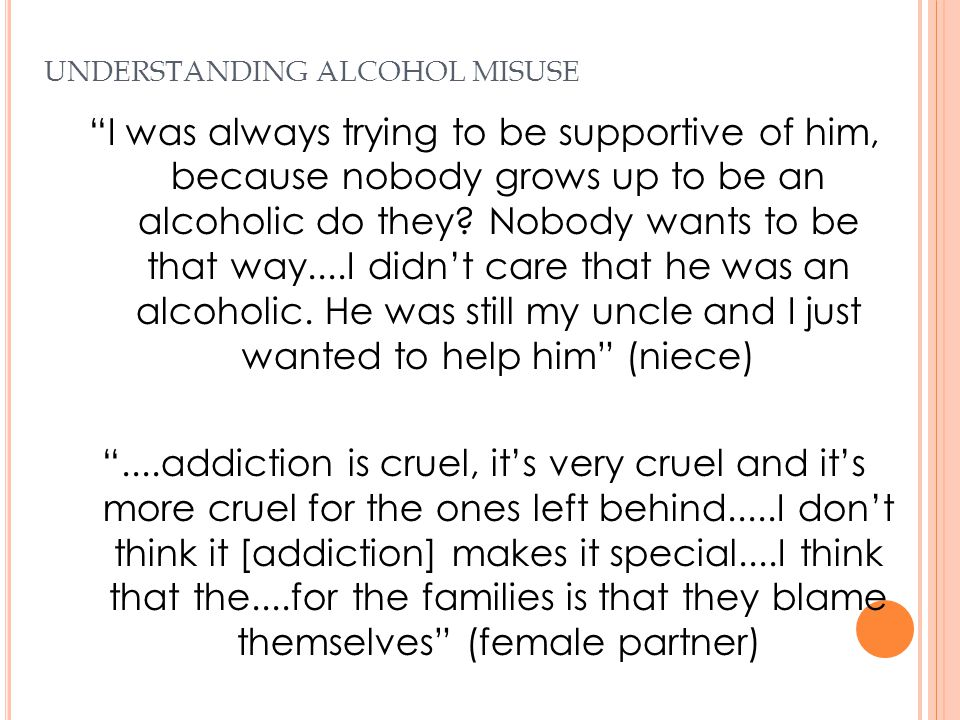 "UNDERSTANDING ALCOHOL MISUSE ""I was always trying to be supportive of him, because nobody grows up to be an alcoholic do they? Nobody wants to be that"