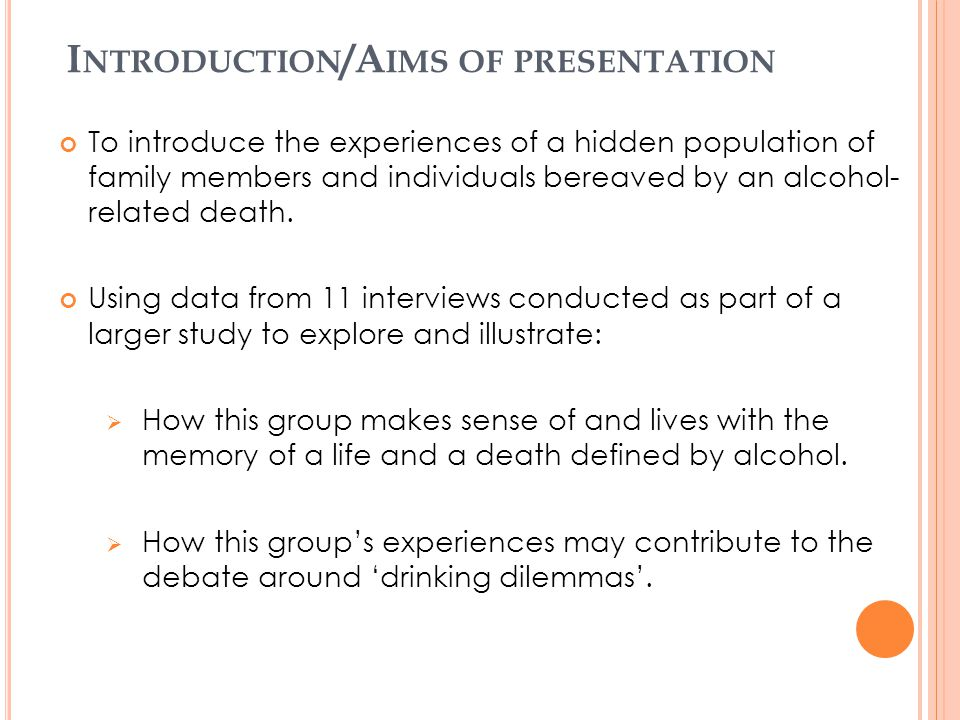 I NTRODUCTION /A IMS OF PRESENTATION To introduce the experiences of a hidden population of family members and individuals bereaved by an alcohol- rel