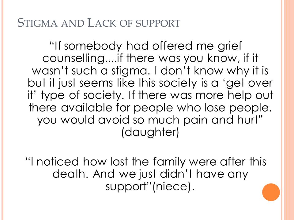 "S TIGMA AND L ACK OF SUPPORT ""If somebody had offered me grief counselling....if there was you know, if it wasn't such a stigma. I don't know why it i"