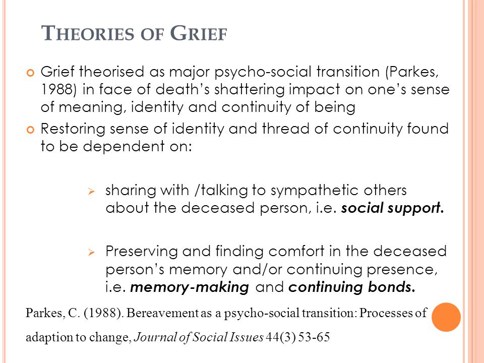 T HEORIES OF G RIEF Grief theorised as major psycho-social transition (Parkes, 1988) in face of death's shattering impact on one's sense of meaning, i
