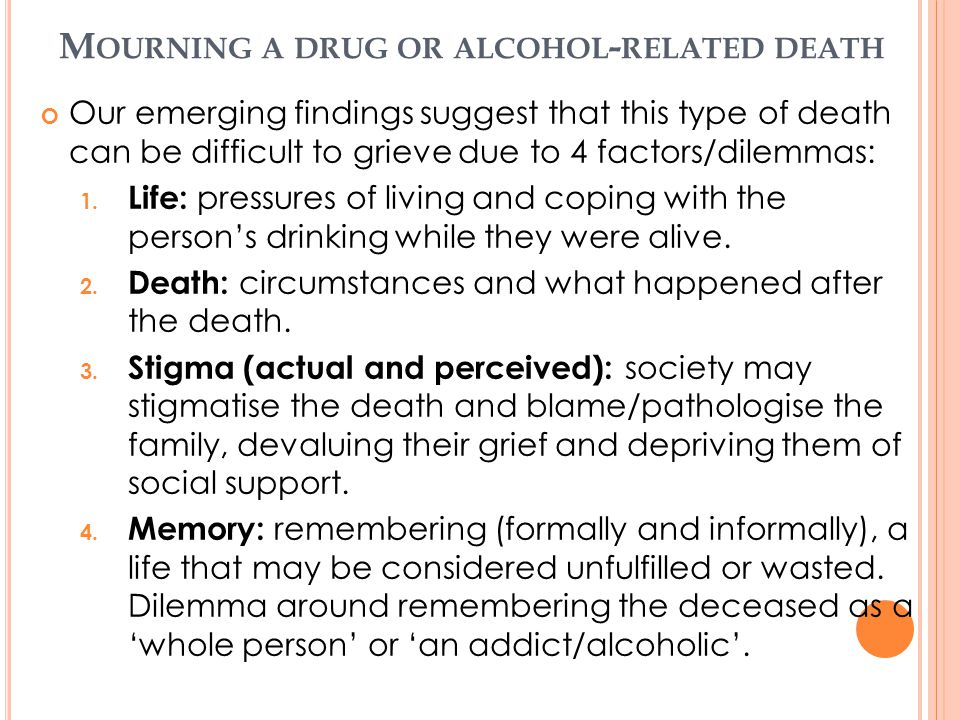 M OURNING A DRUG OR ALCOHOL - RELATED DEATH Our emerging findings suggest that this type of death can be difficult to grieve due to 4 factors/dilemmas
