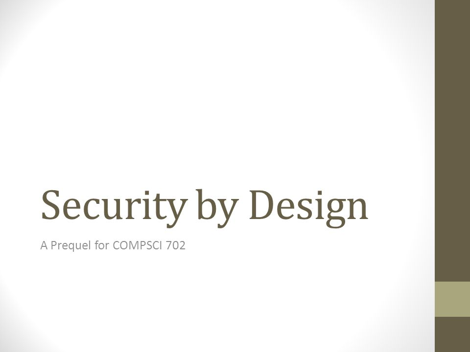 Security by Design A Prequel for COMPSCI 702