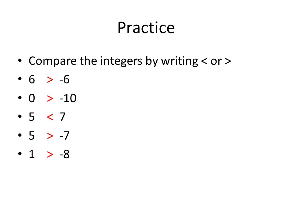 Practice Compare the integers by writing 6> -6 0> -10 5< 7 5> -7 1> -8