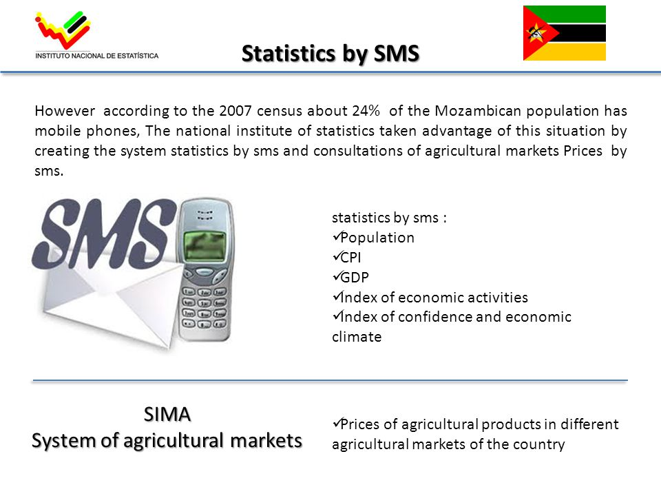 However according to the 2007 census about 24% of the Mozambican population has mobile phones, The national institute of statistics taken advantage of this situation by creating the system statistics by sms and consultations of agricultural markets Prices by sms.