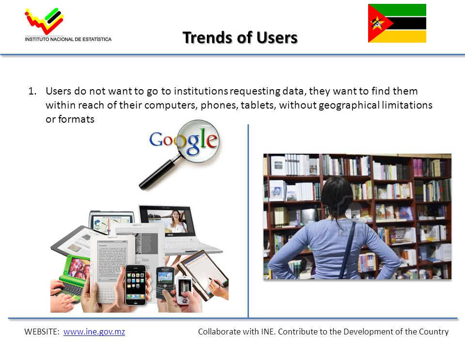 1.Users do not want to go to institutions requesting data, they want to find them within reach of their computers, phones, tablets, without geographical limitations or formats Trends of Users WEBSITE: www.ine.gov.mz Collaborate with INE.