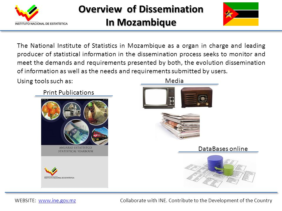 Overview of Dissemination In Mozambique The National Institute of Statistics in Mozambique as a organ in charge and leading producer of statistical information in the dissemination process seeks to monitor and meet the demands and requirements presented by both, the evolution dissemination of information as well as the needs and requirements submitted by users.