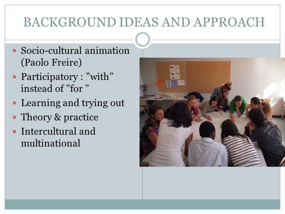 "BACKGROUND IDEAS AND APPROACH Socio-cultural animation (Paolo Freire) Participatory : ""with"" instead of ""for "" Learning and trying out Theory & practi"