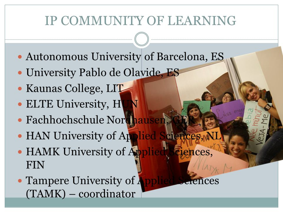 IP COMMUNITY OF LEARNING Autonomous University of Barcelona, ES University Pablo de Olavide, ES Kaunas College, LIT ELTE University, HUN Fachhochschul