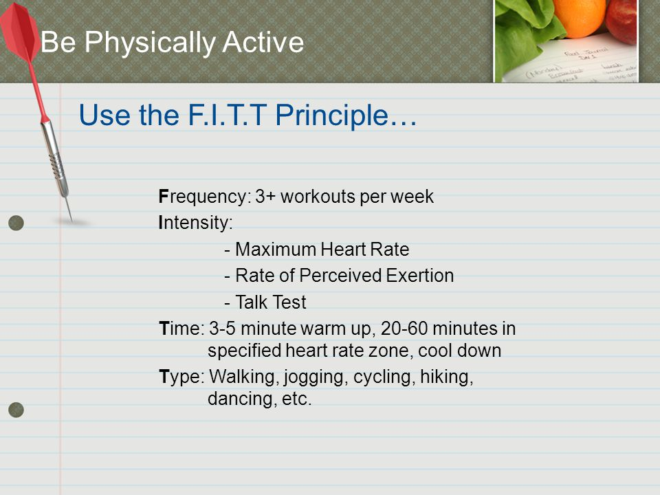 Frequency: 3+ workouts per week Intensity: - Maximum Heart Rate - Rate of Perceived Exertion - Talk Test Time: 3-5 minute warm up, 20-60 minutes in specified heart rate zone, cool down Type: Walking, jogging, cycling, hiking, dancing, etc.