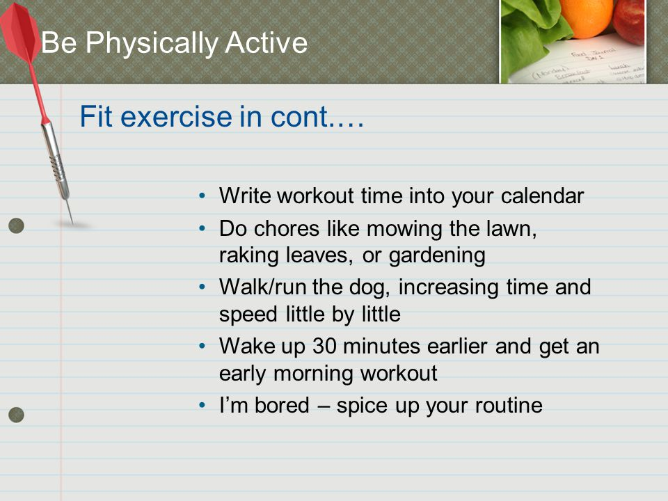 Be Physically Active Write workout time into your calendar Do chores like mowing the lawn, raking leaves, or gardening Walk/run the dog, increasing time and speed little by little Wake up 30 minutes earlier and get an early morning workout I'm bored – spice up your routine Fit exercise in cont.…
