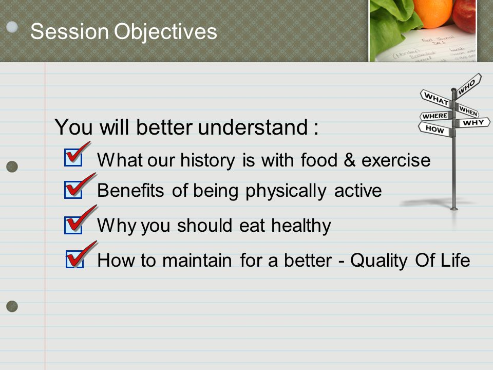 Session Objectives You will better understand : What our history is with food & exercise Benefits of being physically active Why you should eat health