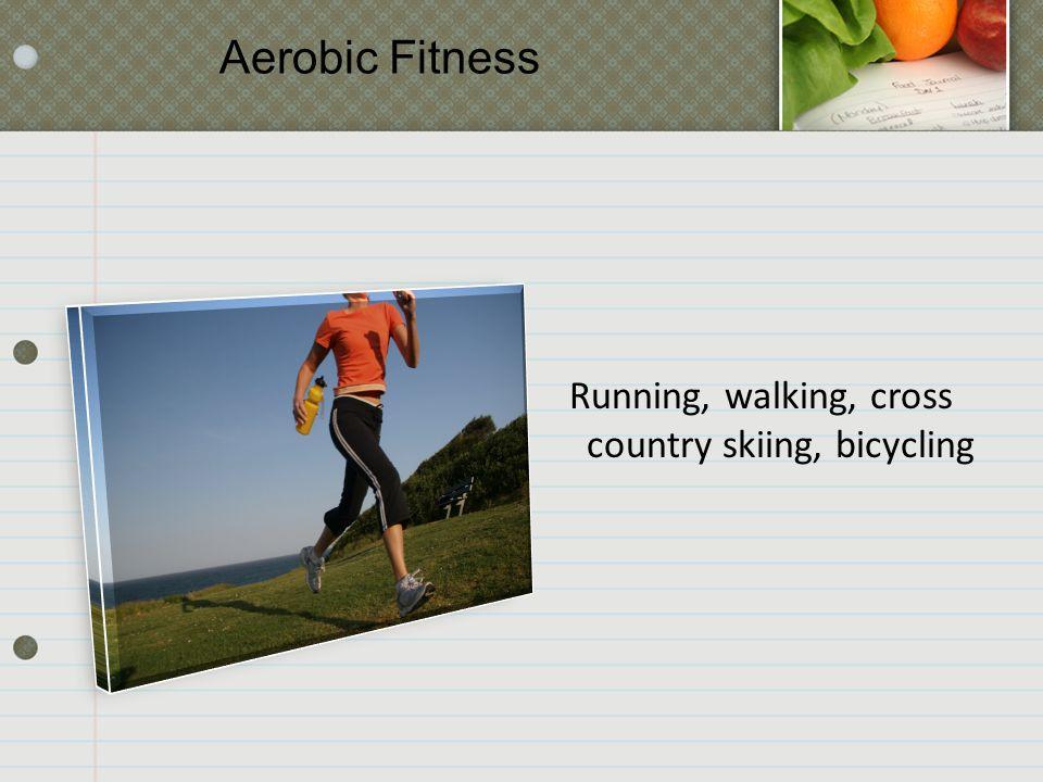 Running, walking, cross country skiing, bicycling Aerobic Fitness
