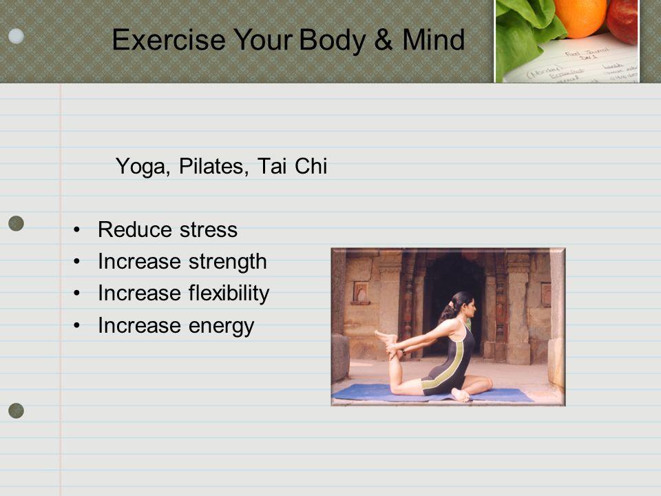 Yoga, Pilates, Tai Chi Reduce stress Increase strength Increase flexibility Increase energy Exercise Your Body & Mind