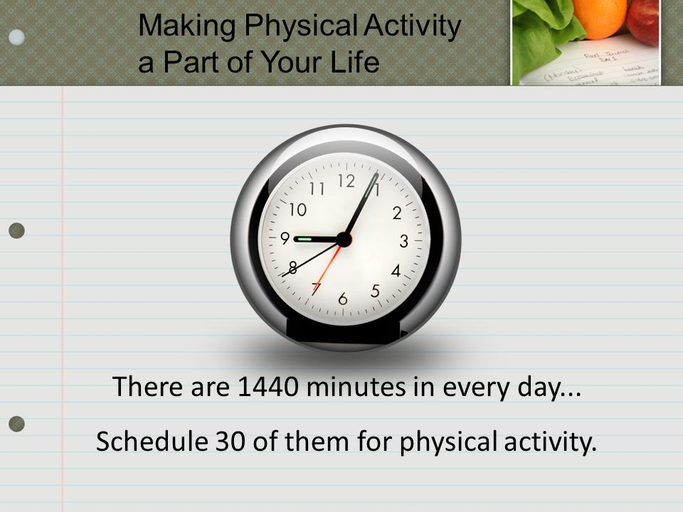 There are 1440 minutes in every day... Schedule 30 of them for physical activity.