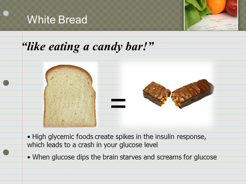 """White Bread """"like eating a candy bar!"""" = High glycemic foods create spikes in the insulin response, which leads to a crash in your glucose level When"""