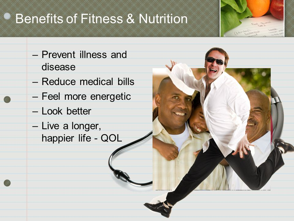 –Prevent illness and disease –Reduce medical bills –Feel more energetic –Look better –Live a longer, happier life - QOL Benefits of Fitness & Nutritio