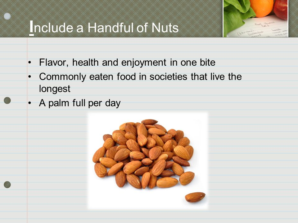 I nclude a Handful of Nuts Flavor, health and enjoyment in one bite Commonly eaten food in societies that live the longest A palm full per day