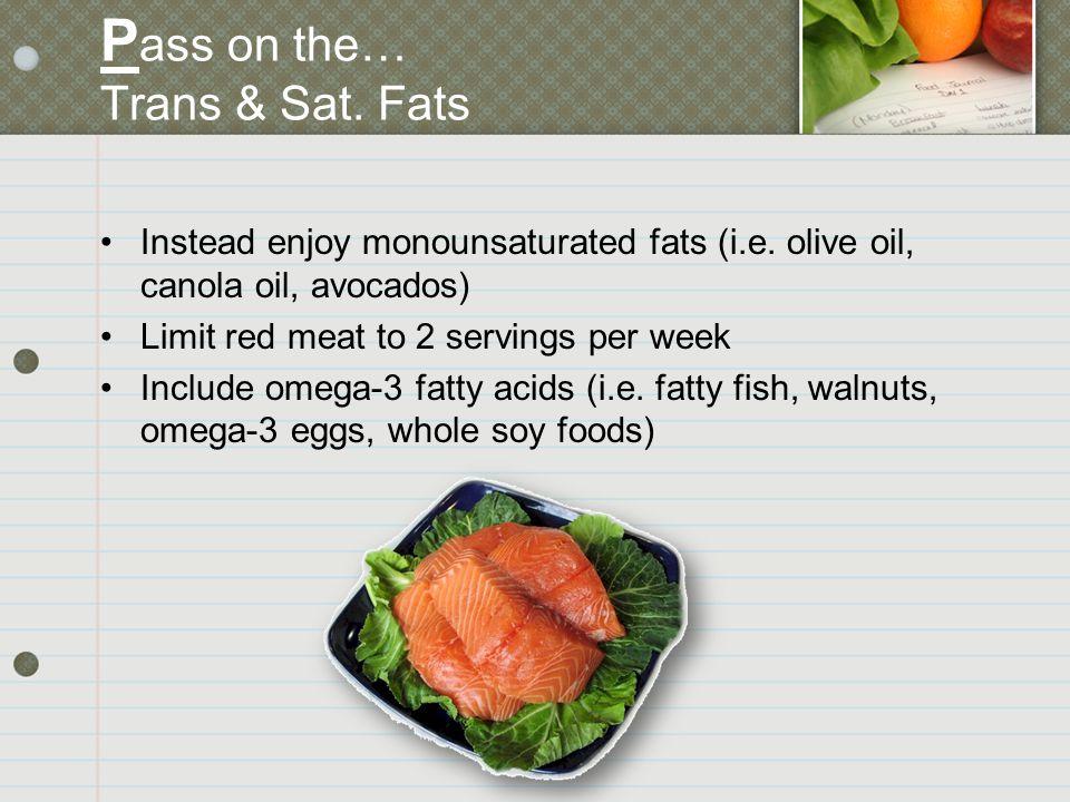 P ass on the… Trans & Sat. Fats Instead enjoy monounsaturated fats (i.e.