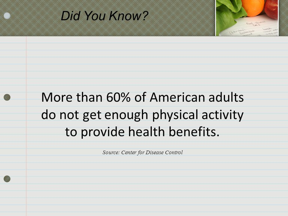 More than 60% of American adults do not get enough physical activity to provide health benefits. Source: Center for Disease Control Did You Know?