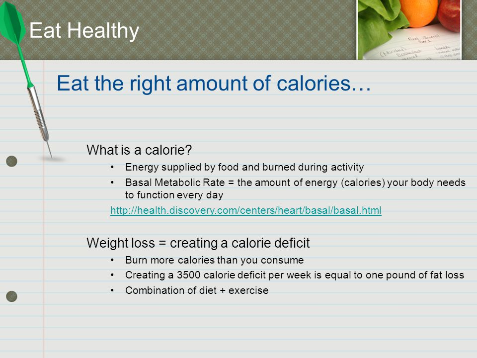 Eat Healthy What is a calorie? Energy supplied by food and burned during activity Basal Metabolic Rate = the amount of energy (calories) your body nee