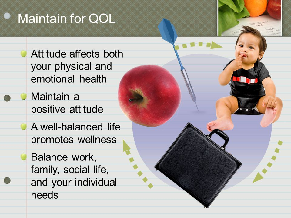 Maintain for QOL Attitude affects both your physical and emotional health Maintain a positive attitude A well-balanced life promotes wellness Balance work, family, social life, and your individual needs