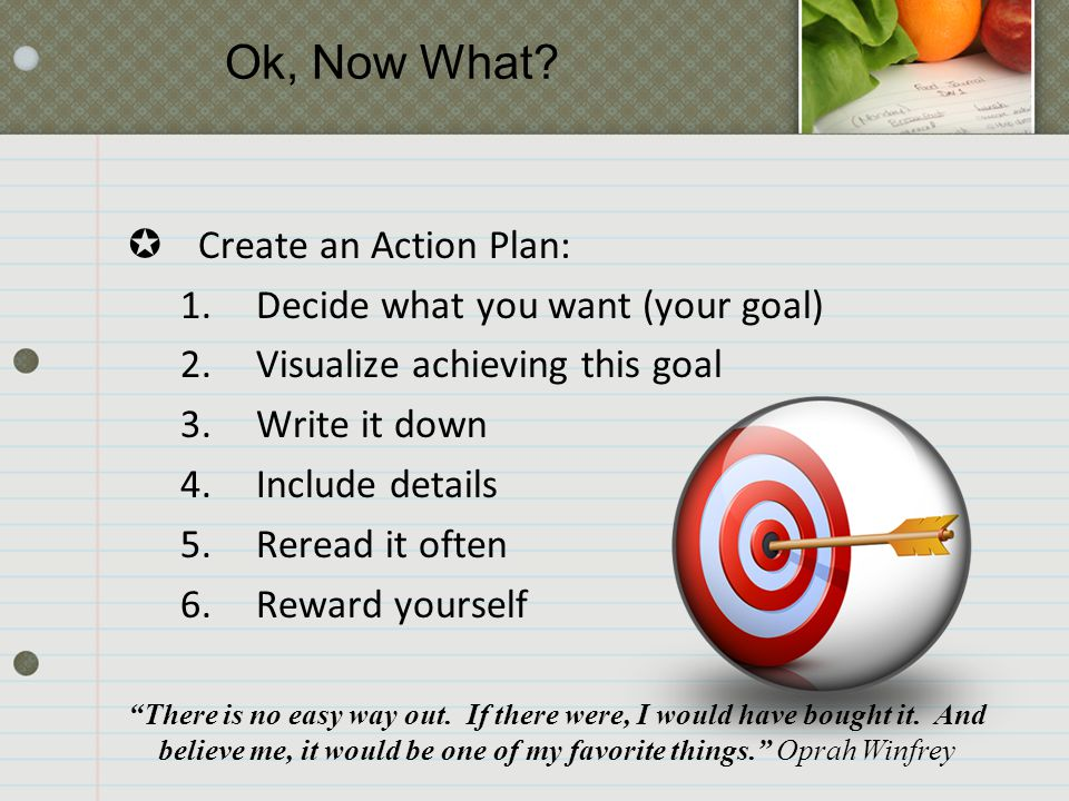  Create an Action Plan: 1.Decide what you want (your goal) 2.Visualize achieving this goal 3.Write it down 4.Include details 5.Reread it often 6.Rewa