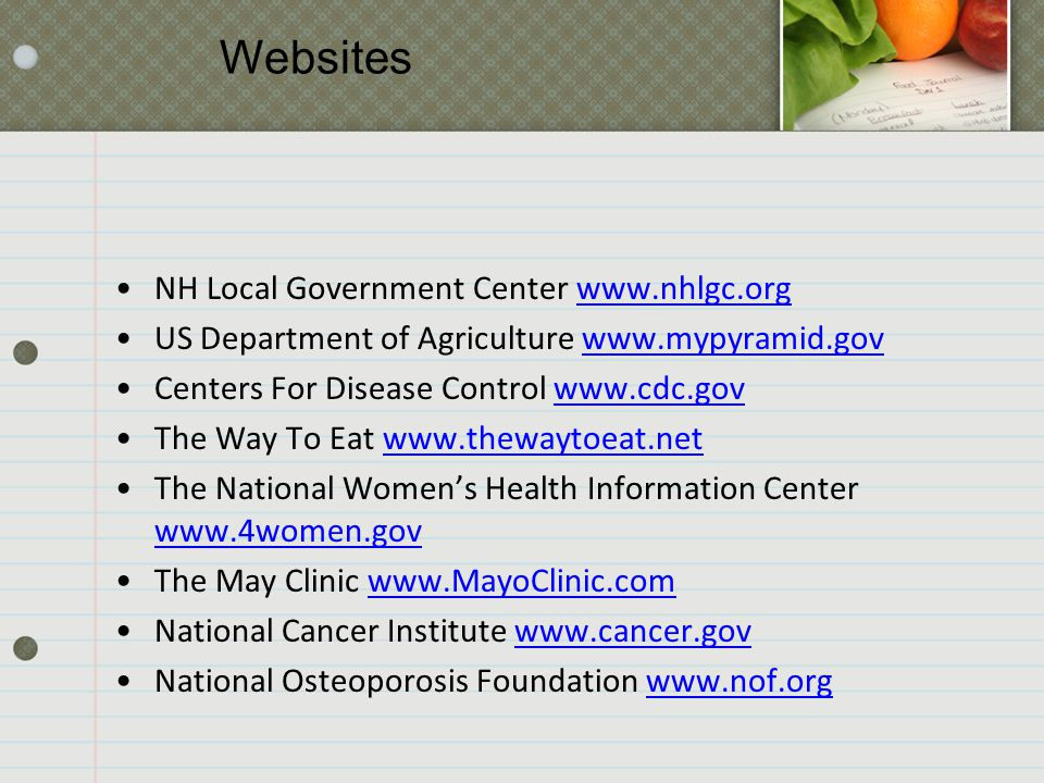 NH Local Government Center www.nhlgc.org US Department of Agriculture www.mypyramid.gov Centers For Disease Control www.cdc.gov The Way To Eat www.thewaytoeat.net The National Women's Health Information Center www.4women.gov The May Clinic www.MayoClinic.com National Cancer Institute www.cancer.gov National Osteoporosis Foundation www.nof.org Websites