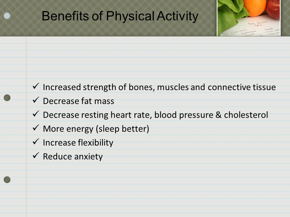 Increased strength of bones, muscles and connective tissue Decrease fat mass Decrease resting heart rate, blood pressure & cholesterol More energy (sleep better) Increase flexibility Reduce anxiety Benefits of Physical Activity