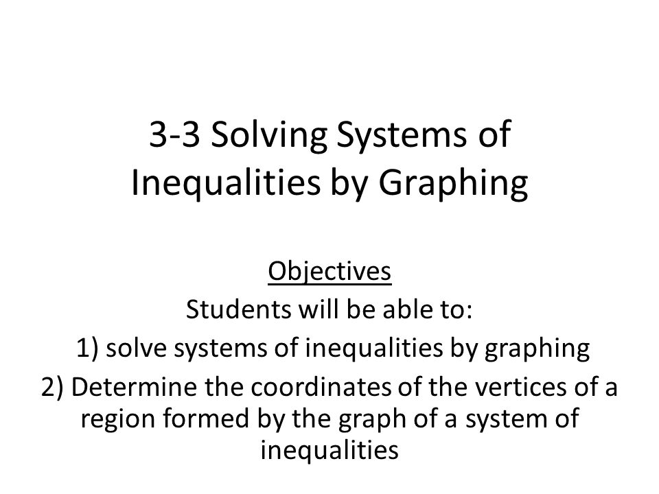 3-3 Solving Systems of Inequalities by Graphing Objectives Students will be able to: 1) solve systems of inequalities by graphing 2) Determine the coordinates of the vertices of a region formed by the graph of a system of inequalities
