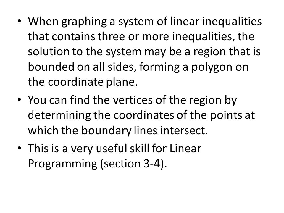 When graphing a system of linear inequalities that contains three or more inequalities, the solution to the system may be a region that is bounded on all sides, forming a polygon on the coordinate plane.