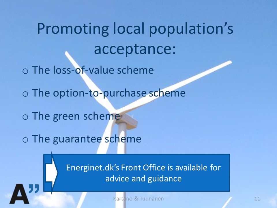 Promoting local population's acceptance: o The loss-of-value scheme o The option-to-purchase scheme o The green scheme o The guarantee scheme Kartano & Tuunanen11 Energinet.dk's Front Office is available for advice and guidance