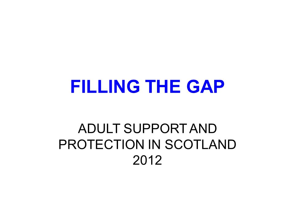 FILLING THE GAP ADULT SUPPORT AND PROTECTION IN SCOTLAND 2012