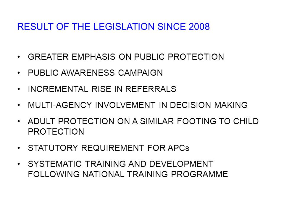 GREATER EMPHASIS ON PUBLIC PROTECTION PUBLIC AWARENESS CAMPAIGN INCREMENTAL RISE IN REFERRALS MULTI-AGENCY INVOLVEMENT IN DECISION MAKING ADULT PROTECTION ON A SIMILAR FOOTING TO CHILD PROTECTION STATUTORY REQUIREMENT FOR APCs SYSTEMATIC TRAINING AND DEVELOPMENT FOLLOWING NATIONAL TRAINING PROGRAMME RESULT OF THE LEGISLATION SINCE 2008