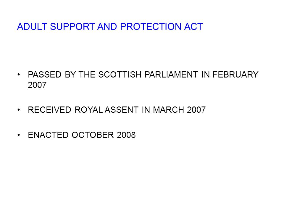 PASSED BY THE SCOTTISH PARLIAMENT IN FEBRUARY 2007 RECEIVED ROYAL ASSENT IN MARCH 2007 ENACTED OCTOBER 2008 ADULT SUPPORT AND PROTECTION ACT
