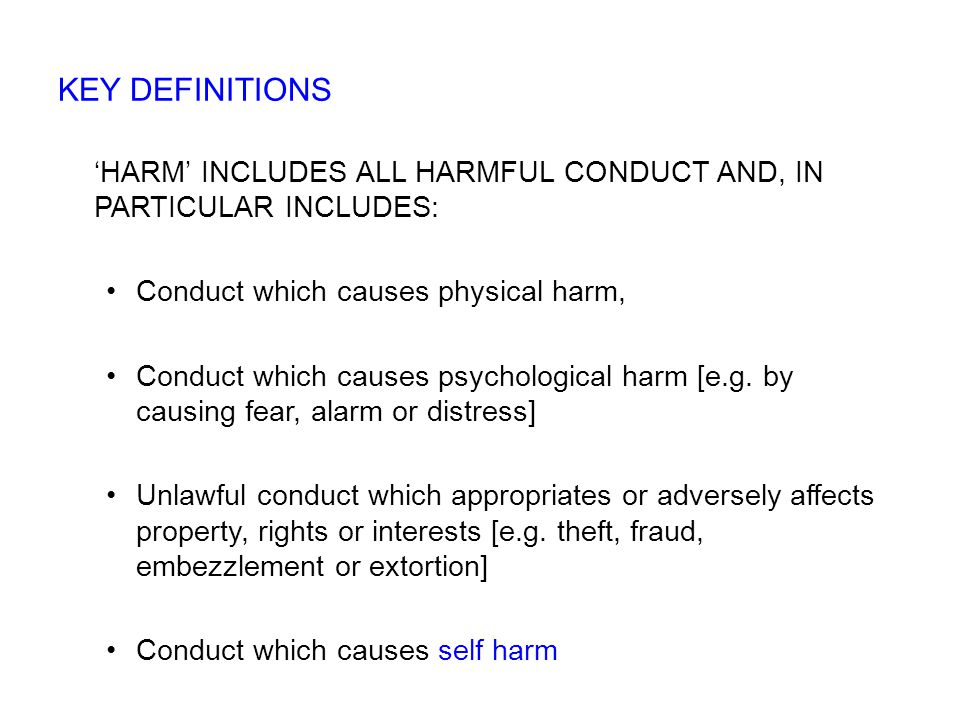 'HARM' INCLUDES ALL HARMFUL CONDUCT AND, IN PARTICULAR INCLUDES: Conduct which causes physical harm, Conduct which causes psychological harm [e.g.